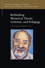 Rethinking Rhetorical Theory, Criticism, and Pedagogy: The Living Art of Michael C. Leff ebook by Antonio de Velasco,John Angus Campbell,David Henry