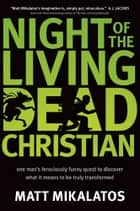 Night of the Living Dead Christian - One Man's Ferociously Funny Quest to Discover What It Means to Be Truly Transformed ebook by Matt Mikalatos