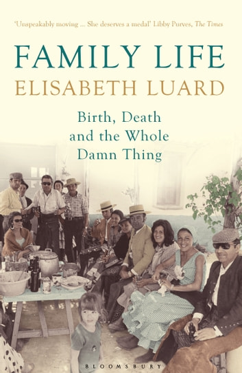 Family Life - Birth, Death and the Whole Damn Thing ebook by Ms Elisabeth Luard