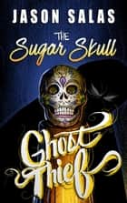 The Sugar Skull Ghost Thief ebook by Jason Salas