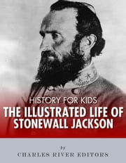 History for Kids: The Illustrated Life of Stonewall Jackson ebook by Charles River Editors