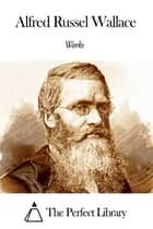 Works of Alfred Russel Wallace ebook by Alfred Russel Wallace