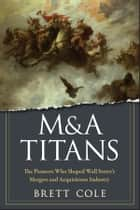 M&A Titans - The Pioneers Who Shaped Wall Street's Mergers and Acquisitions Industry ebook by Brett Cole