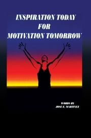 INSPIRATION TODAY FOR MOTIVATION TOMORROW ebook by Jose E. Martinez