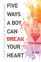 Five Ways a Boy Can Break Your Heart ebook by Cate Ashwood, Skylar M. Cates
