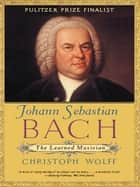 Johann Sebastian Bach: The Learned Musician ebook by Christoph Wolff