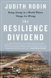 The Resilience Dividend - Being Strong in a World Where Things Go Wrong ebook by Judith Rodin