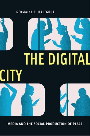 The Digital City - Media and the Social Production of Place ebook by Germaine R. Halegoua