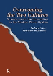 Overcoming the Two Cultures - Science vs. the Humanities in the Modern World-system ebook by Richard E Lee Jr,Immanuel Wallerstein