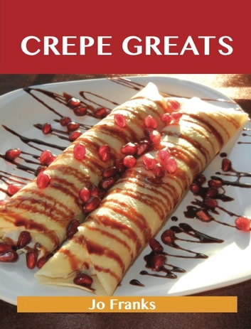 Crepe Greats: Delicious Crepe Recipes, The Top 52 Crepe Recipes eBook by Jo Franks