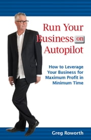 Run Your Business on Autopilot - How to leverage your business for maximum profit in minimum time ebook by Greg Roworth