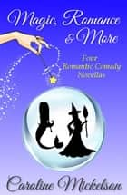 Magic, Romance & More: Four Romantic Comedy Novellas ebook by Caroline Mickelson