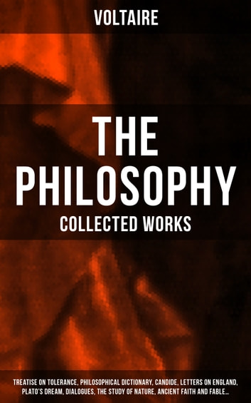 The Philosophy of Voltaire - Collected Works: Treatise On Tolerance, Philosophical Dictionary, Candide, Letters on England, Plato's Dream, Dialogues, The Study of Nature, Ancient Faith and Fable… - From the French writer, historian and philosopher, famous for his wit, his attacks on the established Catholic Church, and his advocacy of freedom of religion and freedom of expression ebook by Voltaire