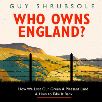 Who Owns England?: How We Lost Our Green and Pleasant Land, and How to Take It Back audiobook by Guy Shrubsole