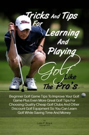Tricks And Tips For Learning And Playing Golf Like The Pro's - Beginner Golf Game Tips To Improve Your Golf Game Plus Even More Great Golf Tips For Choosing Quality Cheap Golf Clubs And Other Discount Golf Equipment So You Can Learn Golf While Saving Time And Money ebook by Luke P. Brack