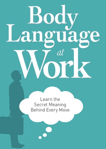 Body Language at Work - Learn the Secret Meaning Behind Every Move ebook by Adams Media