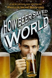 How Beer Saved the World ebook by Phyllis Irene Radford