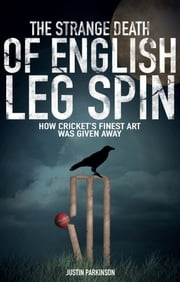 The Strange Death of English Leg Spin - How Cricket's Finest Art Was Given Away ebook by Justin Parkinson