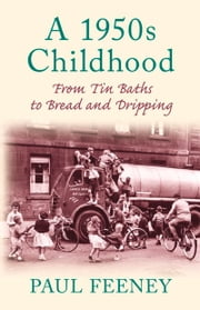 1950s Childhood - From Tin Baths to Bread and Dripping ebook by Paul Feeney