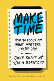 Make Time - How to Focus on What Matters Every Day eBook by Jake Knapp, John Zeratsky