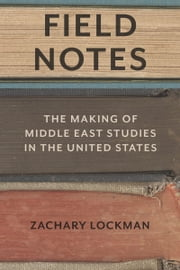 Field Notes - The Making of Middle East Studies in the United States ebook by Zachary Lockman