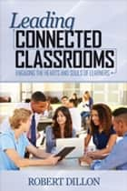 Leading Connected Classrooms - Engaging the Hearts and Souls of Learners ebook by Dr. Robert W. Dillon