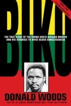 Biko - Cry Freedom - The True Story of the Young South African Martyr and his Struggle to Raise Black Consciousness ebook by Donald Woods