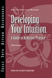 Developing Your Intuition - A Guide to Reflective Practice ebook by Center for Creative Leadership (CCL),Talula Cartwright
