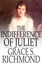 The Indifference of Juliet ebook by Grace S. Richmond