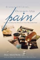 Broken Children, Grown-up Pain (Revised) - Understanding the Effects of Your Wounded Past ebook by Hegstrom, Paul