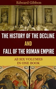 The History of the Decline and Fall of the Roman Empire ebook by Gibbon, Edward