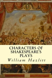 Characters of Shakespeare's Plays ebook by William Hazlitt