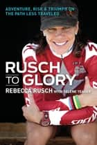 Rusch to Glory - Adventure, Risk & Triumph on the Path Less Traveled ebook by Rebecca Rusch, Selene Yeager