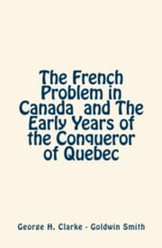 The French Problem in Canada and the Early Years of the Conqueror of Quebec ebook by Goldwin  Smith, George H.  Clarke