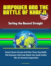 Airpower and the Battle of Khafji: Setting the Record Straight - Desert Storm Persian Gulf War Three Day Battle, Did Airpower Halt Iraqi Attack into Saudi Arabia, ISR, Air-Ground Cooperation ebook by Progressive Management