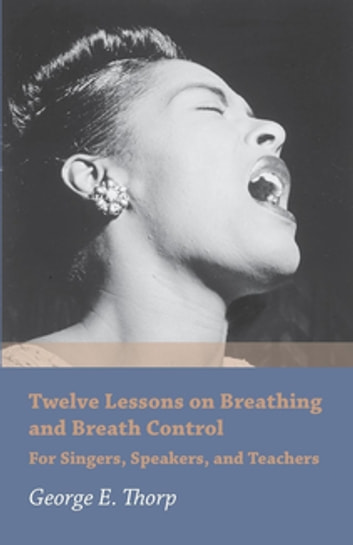 Twelve Lessons on Breathing and Breath Control - For Singers, Speakers, and Teachers ebook by George E. Thorp