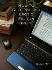 How To Self-Publish Erotic Fiction Online ebook by Jennie May
