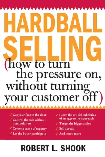 Hardball Selling - How to Turn the Pressure on, without Turning Your Customer Off ebook by Robert Shook