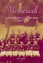 Motherwell: Champions of Scotland 1931-32 ebook by Alex Smith