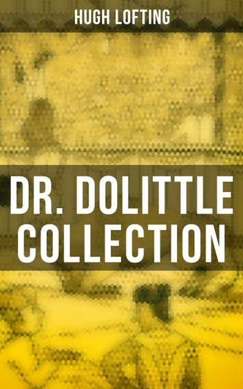 Dr. Dolittle Collection - The Story of Doctor Dolittle, Doctor Dolittle's Post Office, Doctor Dolittle's Circus, The Voyages of Doctor Dolittle, Doctor Dolittle's Zoo… ebook by Hugh Lofting