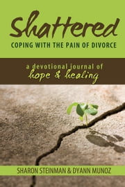 Shattered: Coping with the Pain of Divorce - A Devotional Journal of Hope and Healing ebook by Sharon Steinman,Dyann Munoz