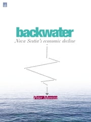 Backwater:: Nova Scotia's Economic Decline ebook by Peter Moreira