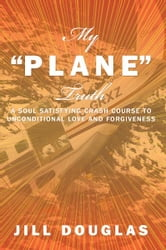 "My ""Plane"" Truth - A Soul Satisfying Crash Course to Unconditional Love and Forgiveness ebook by Jill Douglas"