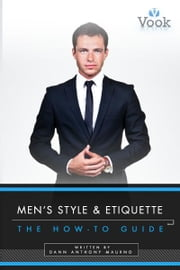 Men's Style and Etiquette: The How-To Guide ebook by Dann Anthony Maurno