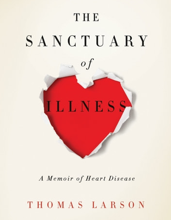 The Sanctuary of Illness - A Memoir of Heart Disease ebook by Thomas Larson