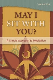 May I Sit with You? - A Simple Approach to Meditation ebook by Tom Catton