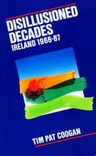 Disillusioned Decades – Ireland 1966–87 - From Seán Lemass to Mass Unemployment ebook by Tim Pat Coogan