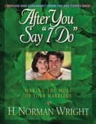 "After You Say ""I Do"" - Making the Most of Your Marriage ebook by H. Norman Wright"