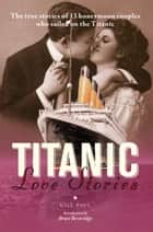 Titanic Love Stories: The true stories of 13 honeymoon couples who sailed on the Titanic ebook by Gill Paul, Bruce Beveridge
