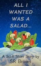 All I Wanted Was a Salad... - A Sci-fi Short Story 電子書 by SR Brown